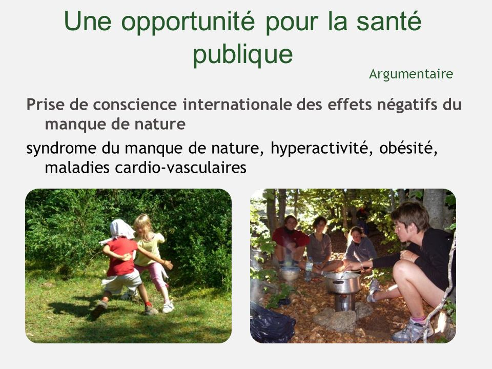 Une opportunité pour la santé publique Prise de conscience internationale des effets négatifs du manque de nature syndrome du manque de nature, hyperactivité, obésité, maladies cardio-vasculaires Argumentaire