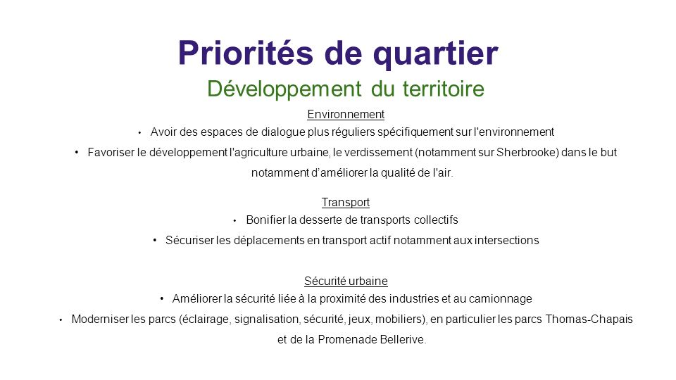 Priorités de quartier Développement du territoire Environnement Avoir des espaces de dialogue plus réguliers spécifiquement sur l environnement Favoriser le développement l agriculture urbaine, le verdissement (notamment sur Sherbrooke) dans le but notamment daméliorer la qualité de l air.