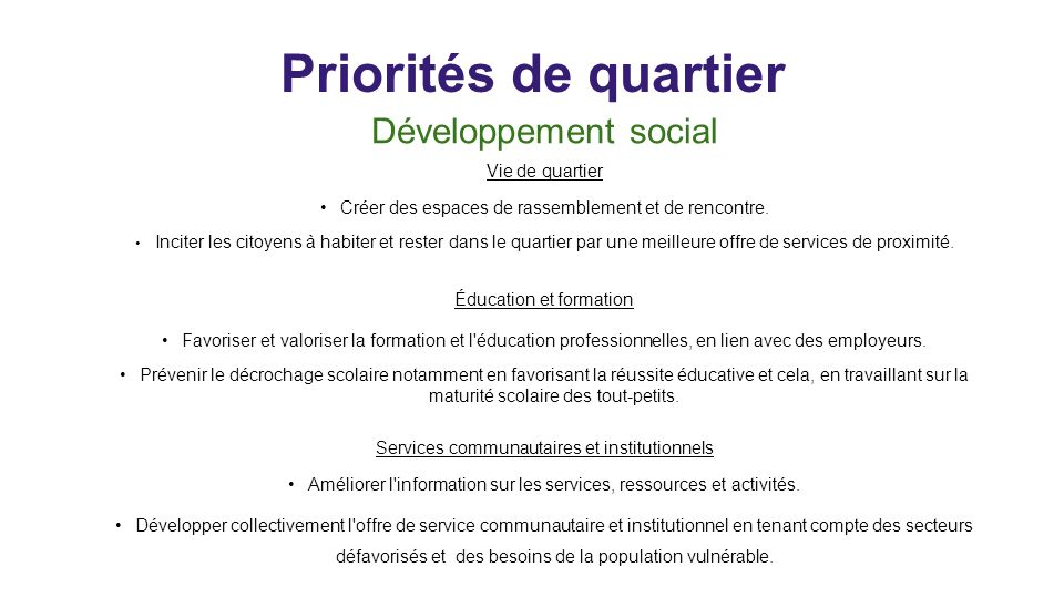 Priorités de quartier Développement social Vie de quartier Créer des espaces de rassemblement et de rencontre. Inciter les citoyens à habiter et reste