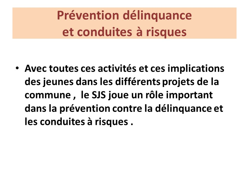 Prévention délinquance et conduites à risques Avec toutes ces activités et ces implications des jeunes dans les différents projets de la commune, le SJS joue un rôle important dans la prévention contre la délinquance et les conduites à risques.