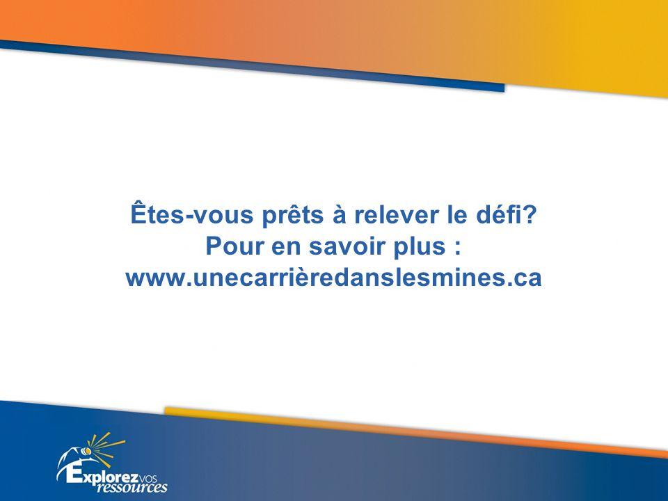 Êtes-vous prêts à relever le défi Pour en savoir plus : www.unecarrièredanslesmines.ca