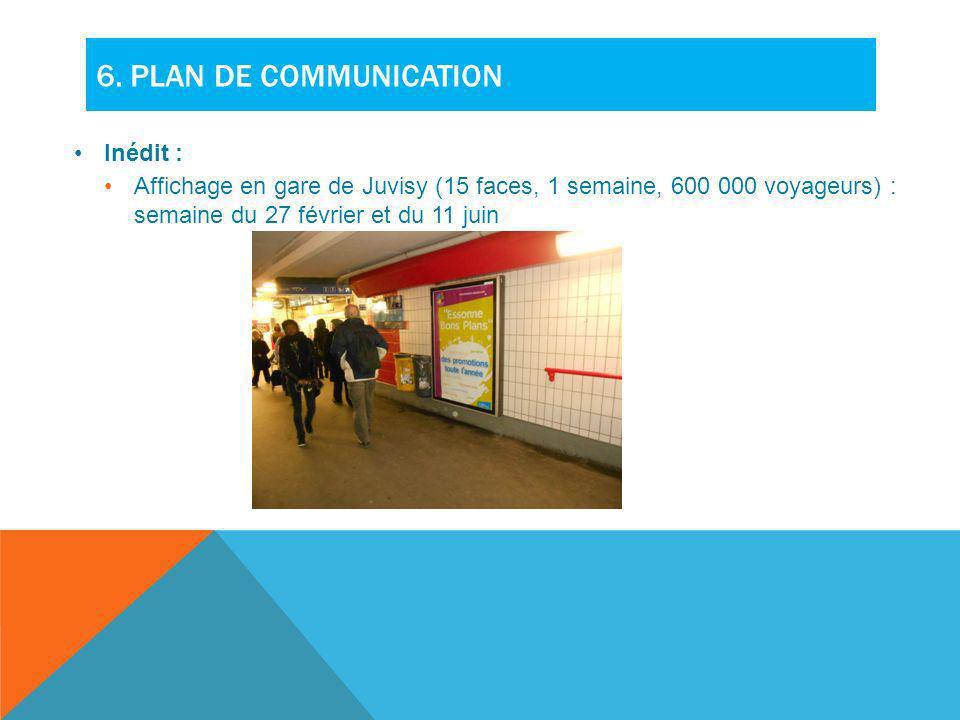 6. PLAN DE COMMUNICATION Inédit : Affichage en gare de Juvisy (15 faces, 1 semaine, 600 000 voyageurs) : semaine du 27 février et du 11 juin