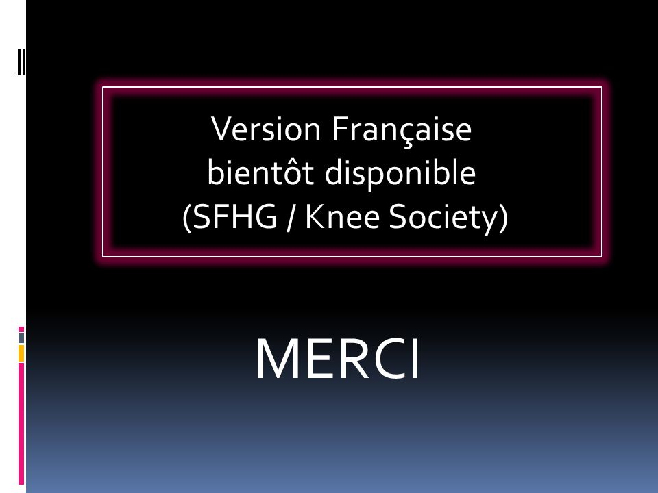 Version Française bientôt disponible (SFHG / Knee Society) MERCI