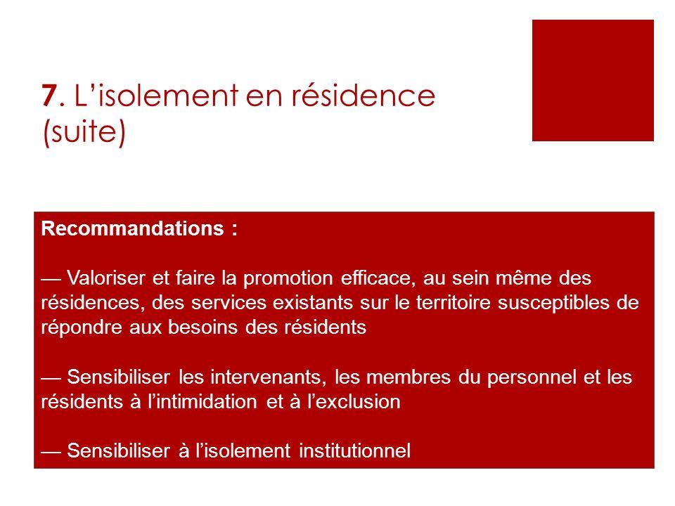 7. Lisolement en résidence (suite) Recommandations : Valoriser et faire la promotion efficace, au sein même des résidences, des services existants sur
