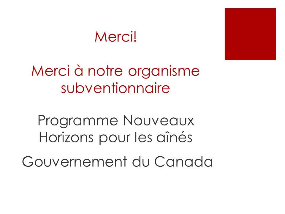 Merci! Merci à notre organisme subventionnaire Programme Nouveaux Horizons pour les aînés Gouvernement du Canada