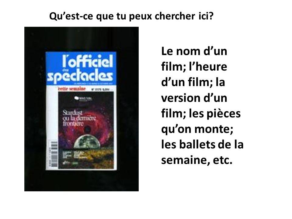 Quest-ce que tu peux chercher ici? Le nom dun film; lheure dun film; la version dun film; les pièces quon monte; les ballets de la semaine, etc.