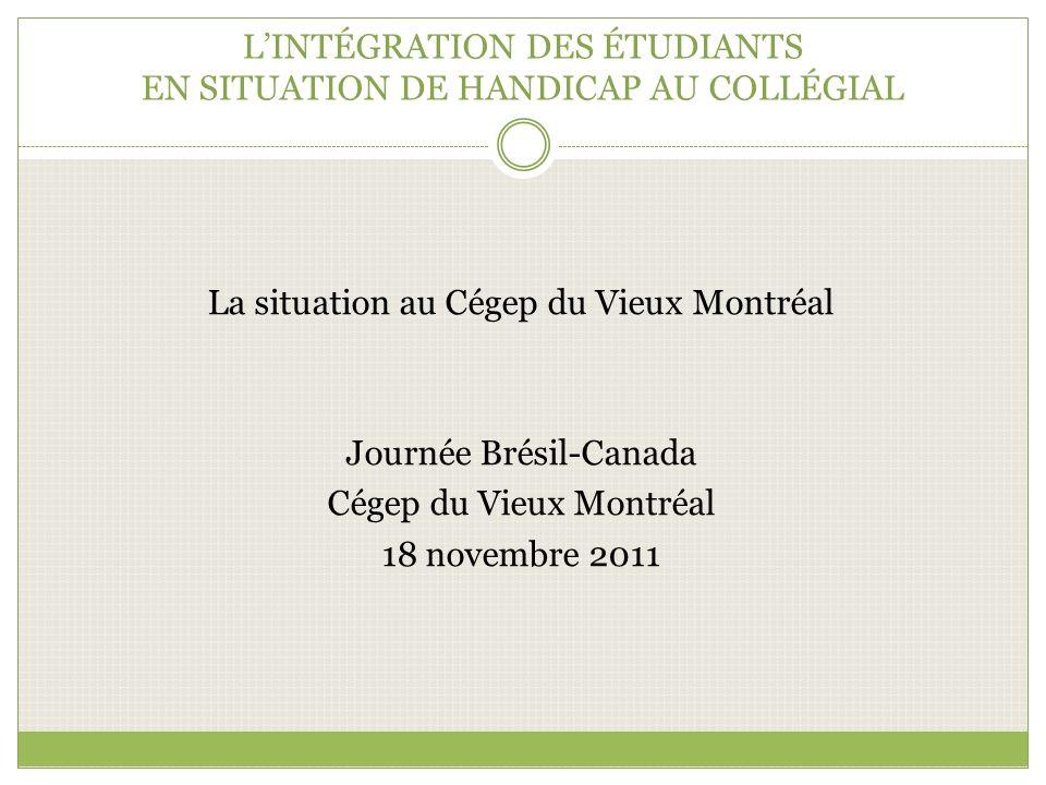 LINTÉGRATION DES ÉTUDIANTS EN SITUATION DE HANDICAP AU COLLÉGIAL La situation au Cégep du Vieux Montréal Journée Brésil-Canada Cégep du Vieux Montréal 18 novembre 2011