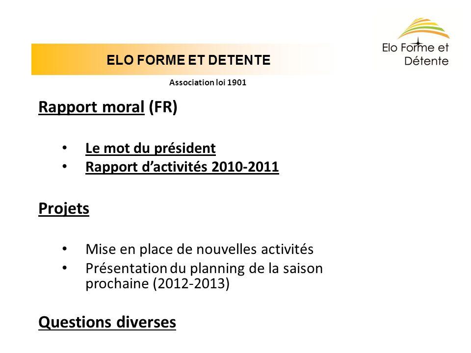 ELO FORME ET DETENTE Association loi 1901 Rapport moral (FR) Le mot du président Rapport dactivités 2010-2011 Projets Mise en place de nouvelles activ