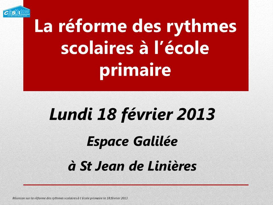 Réunion sur la réforme des rythmes scolaires à lécole primaire le 18 février 2013 La réforme des rythmes scolaires à lécole primaire Lundi 18 février 2013 Espace Galilée à St Jean de Linières