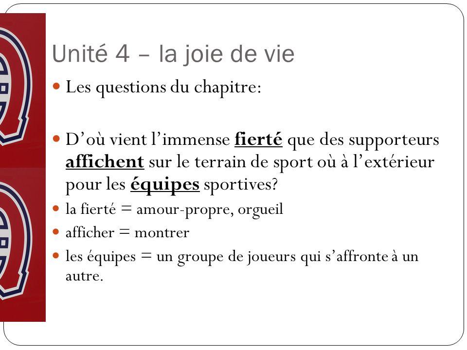 Unité 4 – la joie de vie Les questions du chapitre: Doù vient limmense fierté que des supporteurs affichent sur le terrain de sport où à lextérieur pour les équipes sportives.