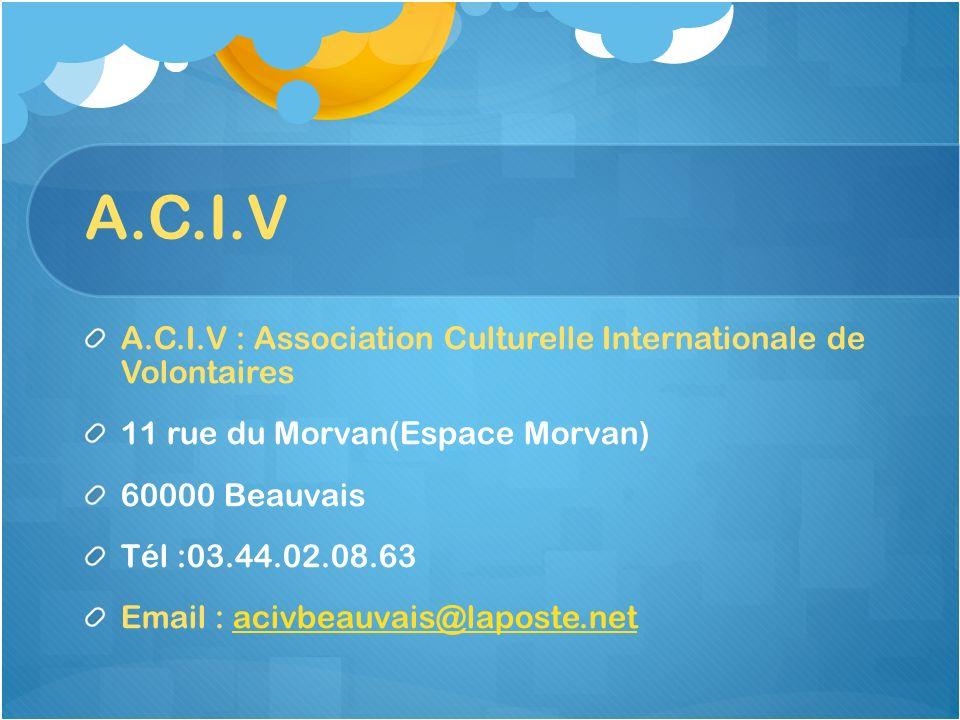 A.C.I.V A.C.I.V : Association Culturelle Internationale de Volontaires 11 rue du Morvan(Espace Morvan) 60000 Beauvais Tél :03.44.02.08.63 Email : aciv