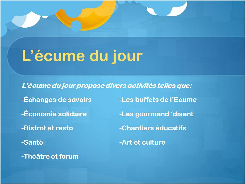 Lécume du jour Lécume du jour propose divers activités telles que: -Échanges de savoirs-Les buffets de lEcume -Économie solidaire-Les gourmand disent