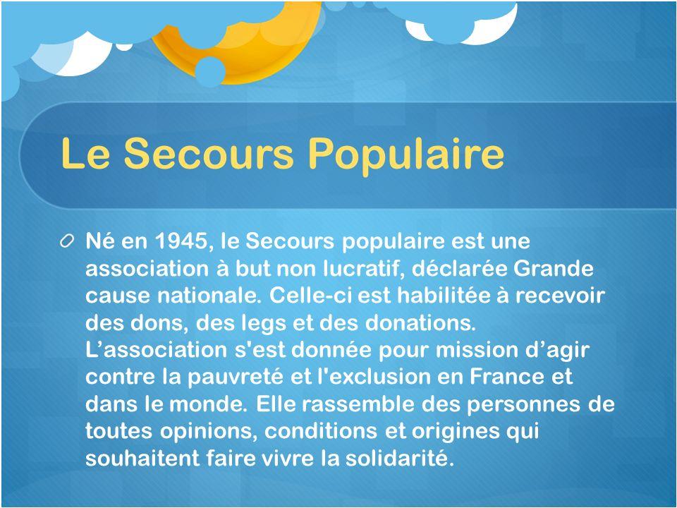 Le Secours Populaire Né en 1945, le Secours populaire est une association à but non lucratif, déclarée Grande cause nationale. Celle-ci est habilitée