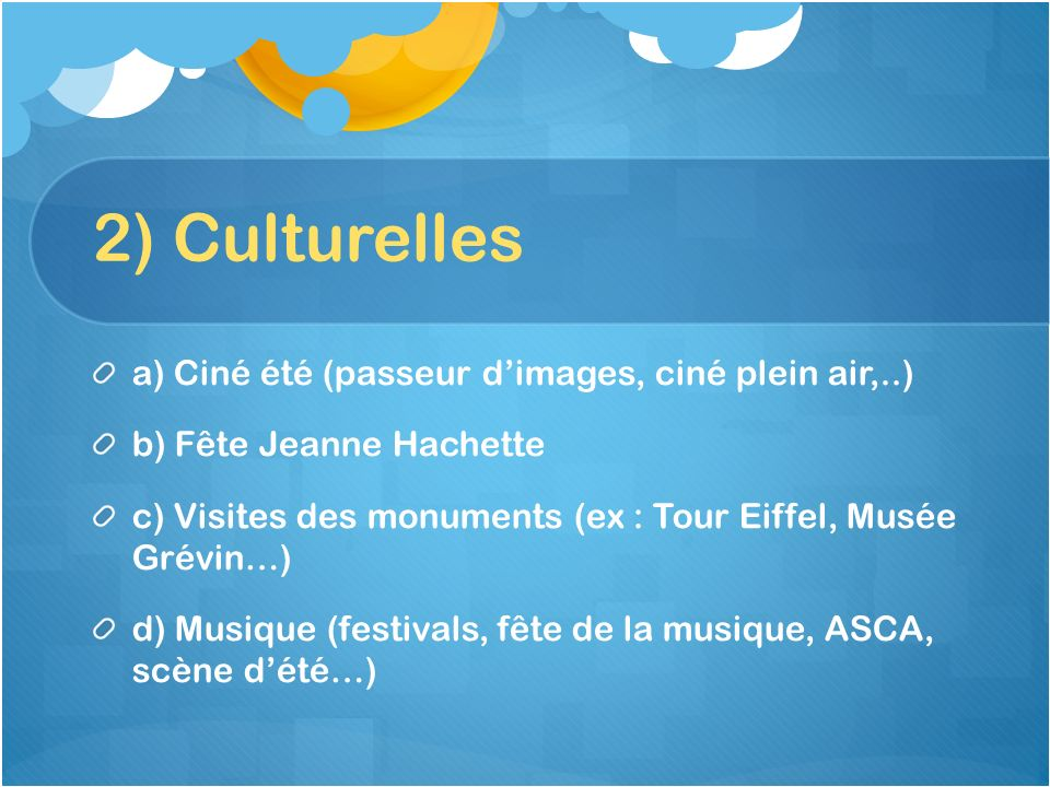 2) Culturelles a) Ciné été (passeur dimages, ciné plein air,..) b) Fête Jeanne Hachette c) Visites des monuments (ex : Tour Eiffel, Musée Grévin…) d)