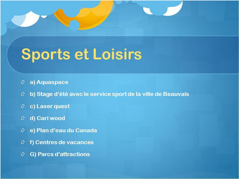 Sports et Loisirs a) Aquaspace b) Stage dété avec le service sport de la ville de Beauvais c) Laser quest d) Cari wood e) Plan deau du Canada f) Centr