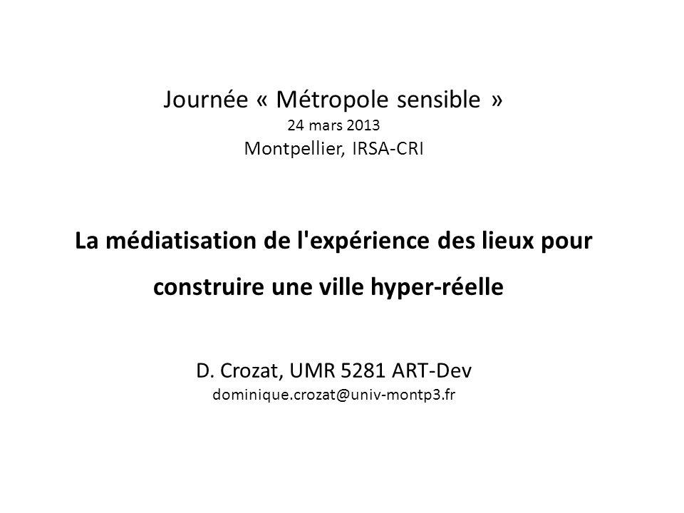 Journée « Métropole sensible » 24 mars 2013 Montpellier, IRSA-CRI La médiatisation de l'expérience des lieux pour construire une ville hyper-réelle D.
