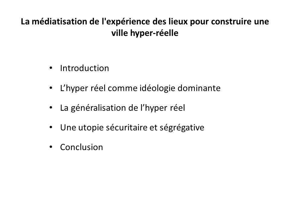 La médiatisation de l'expérience des lieux pour construire une ville hyper-réelle Introduction Lhyper réel comme idéologie dominante La généralisation