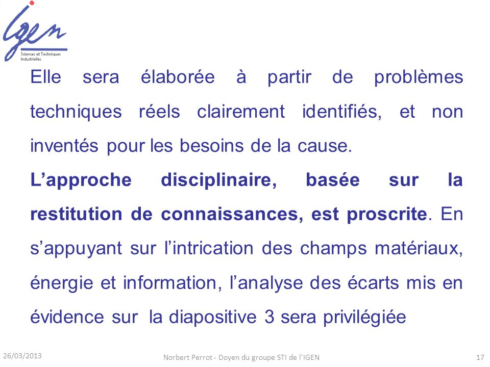 26/03/2013 Norbert Perrot - Doyen du groupe STI de l'IGEN17 Elle sera élaborée à partir de problèmes techniques réels clairement identifiés, et non in
