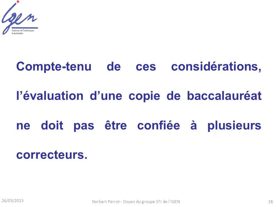 26/03/2013 Norbert Perrot - Doyen du groupe STI de l'IGEN18 Compte-tenu de ces considérations, lévaluation dune copie de baccalauréat ne doit pas être