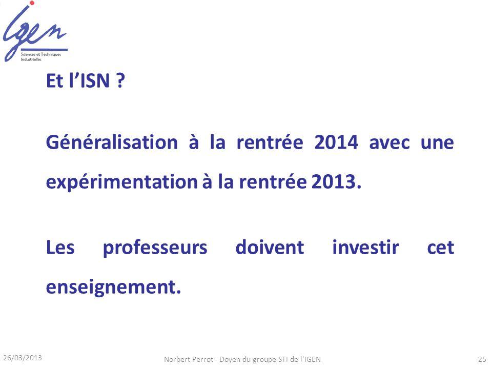 26/03/2013 Norbert Perrot - Doyen du groupe STI de l'IGEN25 Et lISN ? Généralisation à la rentrée 2014 avec une expérimentation à la rentrée 2013. Les