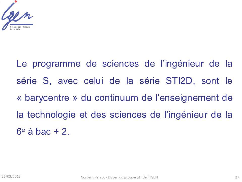 26/03/2013 Norbert Perrot - Doyen du groupe STI de l'IGEN27 Le programme de sciences de lingénieur de la série S, avec celui de la série STI2D, sont l