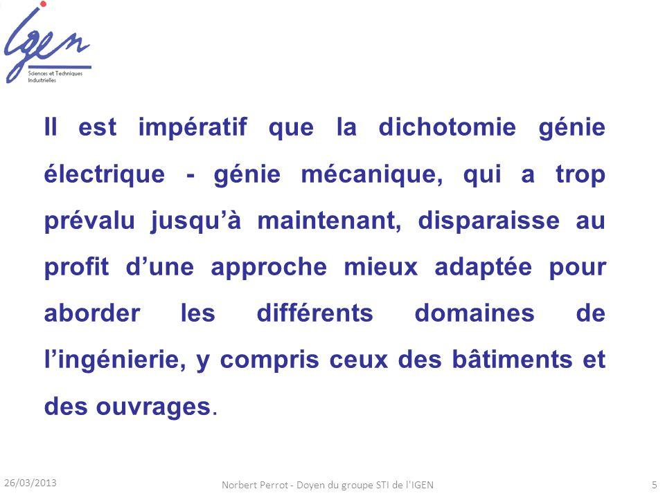26/03/2013 Norbert Perrot - Doyen du groupe STI de l'IGEN5 Il est impératif que la dichotomie génie électrique - génie mécanique, qui a trop prévalu j