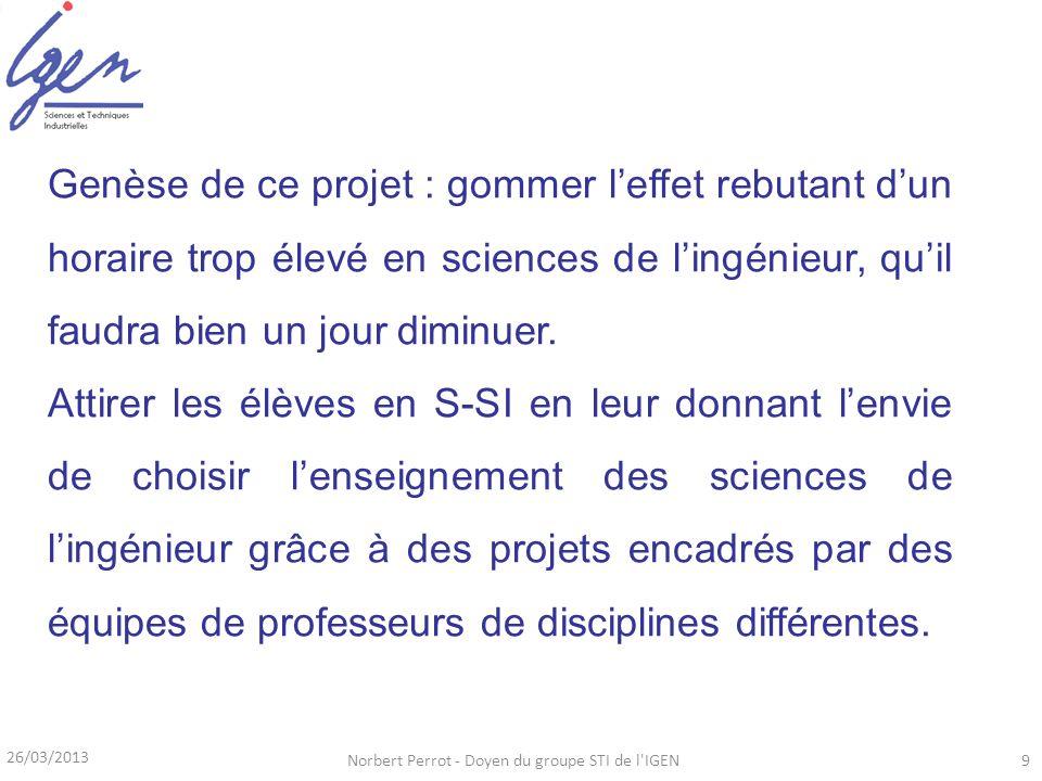 26/03/2013 Norbert Perrot - Doyen du groupe STI de l'IGEN9 Genèse de ce projet : gommer leffet rebutant dun horaire trop élevé en sciences de lingénie