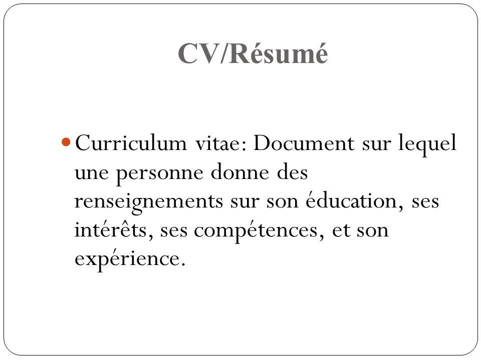 CV/Résumé Curriculum vitae: Document sur lequel une personne donne des renseignements sur son éducation, ses intérêts, ses compétences, et son expérience.