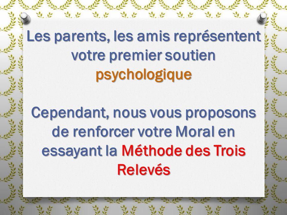 Les parents, les amis représentent votre premier soutien psychologique Cependant, nous vous proposons de renforcer votre Moral en essayant la Méthode des Trois Relevés