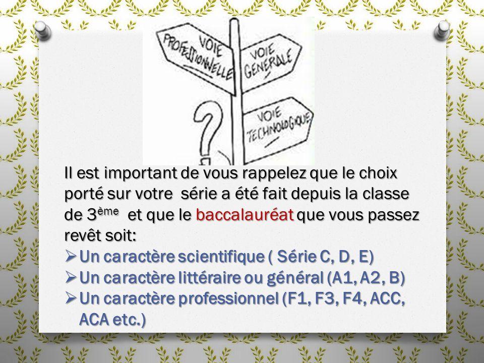 Il est important de vous rappelez que le choix porté sur votre série a été fait depuis la classe de 3 ème et que le baccalauréat que vous passez revêt soit: Un caractère scientifique ( Série C, D, E) Un caractère scientifique ( Série C, D, E) Un caractère littéraire ou général (A1, A2, B) Un caractère littéraire ou général (A1, A2, B) Un caractère professionnel (F1, F3, F4, ACC, ACA etc.) Un caractère professionnel (F1, F3, F4, ACC, ACA etc.)