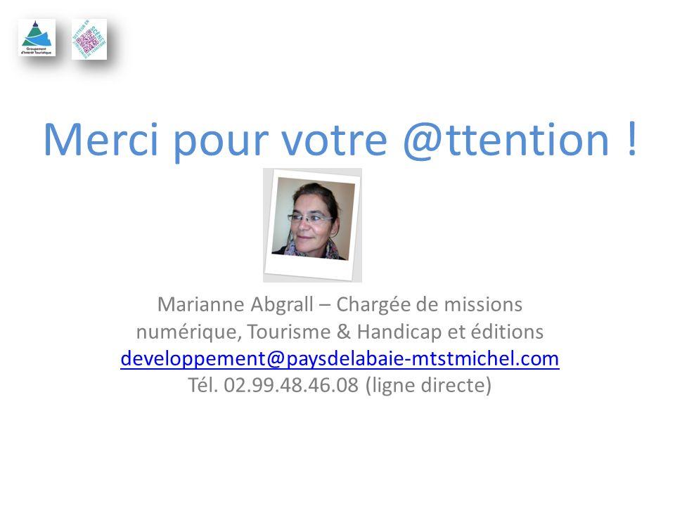 Merci pour votre @ttention ! Marianne Abgrall – Chargée de missions numérique, Tourisme & Handicap et éditions developpement@paysdelabaie-mtstmichel.c