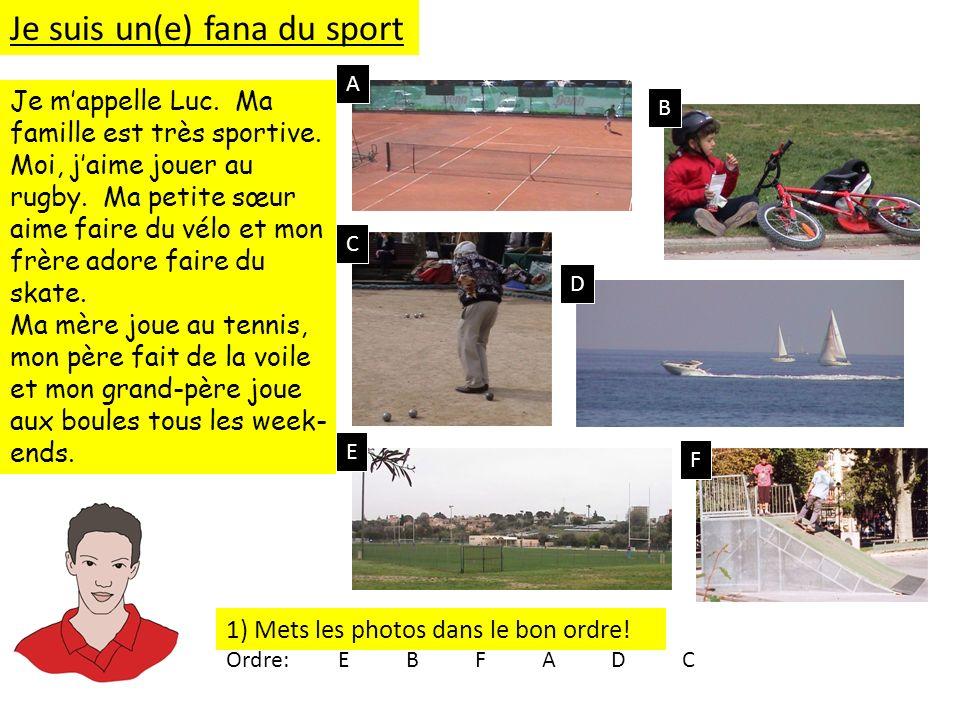 1) Mets les photos dans le bon ordre! Je mappelle Luc. Ma famille est très sportive. Moi, jaime jouer au rugby. Ma petite sœur aime faire du vélo et m