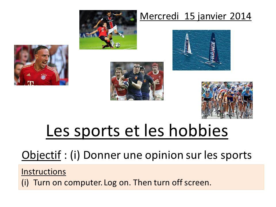 Les sports et les hobbies Objectif : (i) Donner une opinion sur les sports Mercredi 15 janvier 2014 Instructions (i)Turn on computer. Log on. Then tur