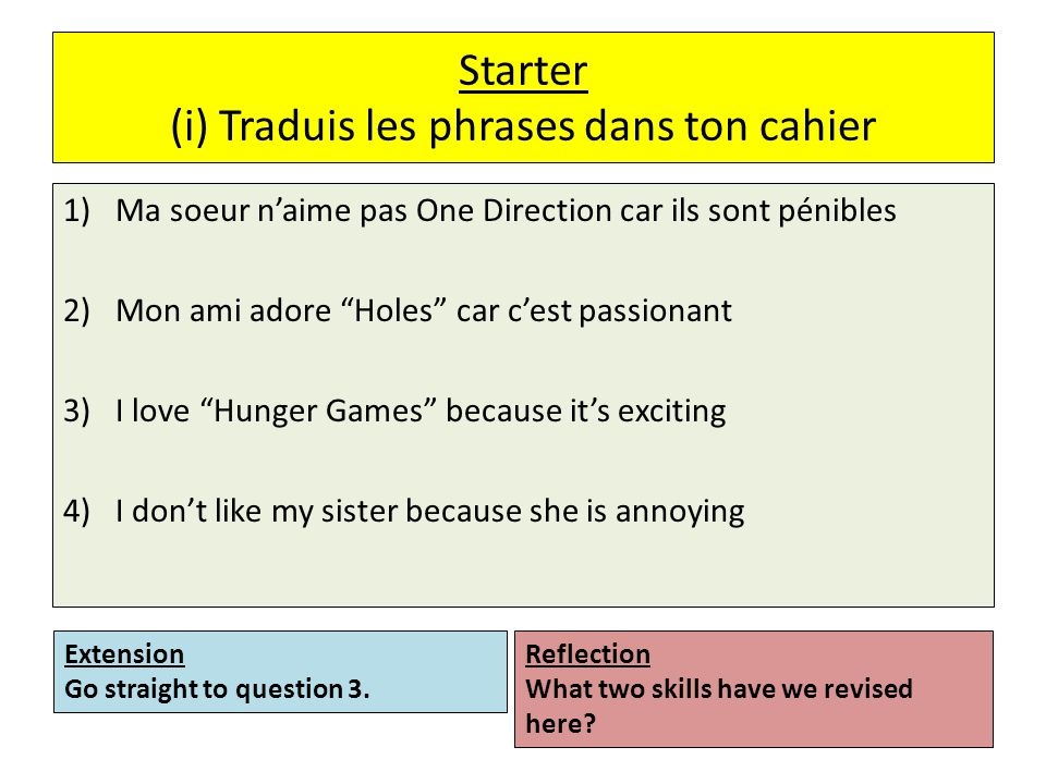 Starter (i) Traduis les phrases dans ton cahier 1)Ma soeur naime pas One Direction car ils sont pénibles 2)Mon ami adore Holes car cest passionant 3)I love Hunger Games because its exciting 4)I dont like my sister because she is annoying Reflection What two skills have we revised here.