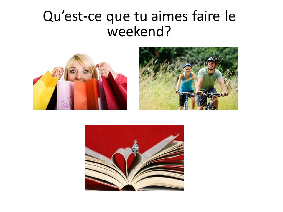 Quest-ce que tu aimes faire le weekend?