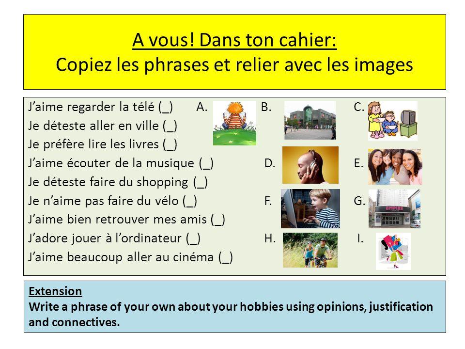 A vous! Dans ton cahier: Copiez les phrases et relier avec les images Jaime regarder la télé (_) A.B.C. Je déteste aller en ville (_) Je préfère lire