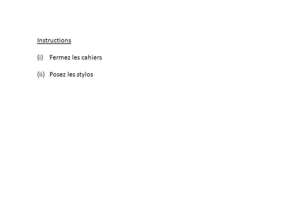 Instructions (i)Fermez les cahiers (ii)Posez les stylos