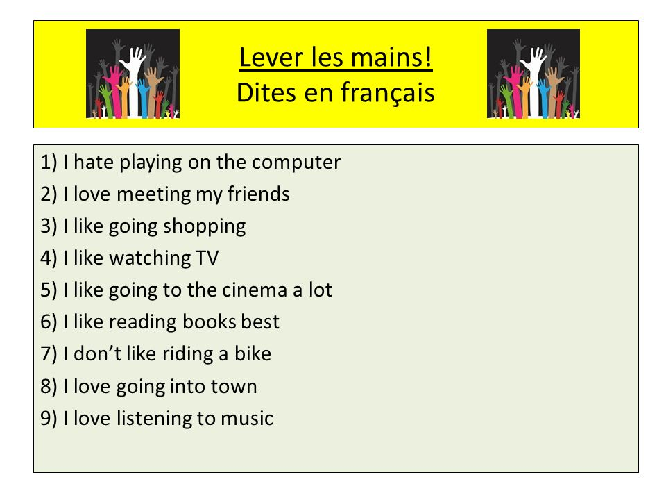 Lever les mains! Dites en français 1) I hate playing on the computer 2) I love meeting my friends 3) I like going shopping 4) I like watching TV 5) I