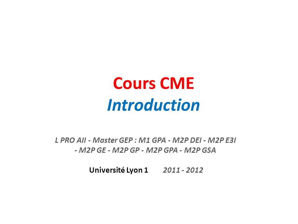 Cours CME Introduction L PRO AII - Master GEP : M1 GPA - M2P DEI - M2P E3I - M2P GE - M2P GP - M2P GPA - M2P GSA Université Lyon 1 2011 - 2012