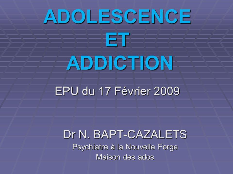 ADOLESCENCE ET ADDICTION EPU du 17 Février 2009 Dr N. BAPT-CAZALETS Psychiatre à la Nouvelle Forge Maison des ados