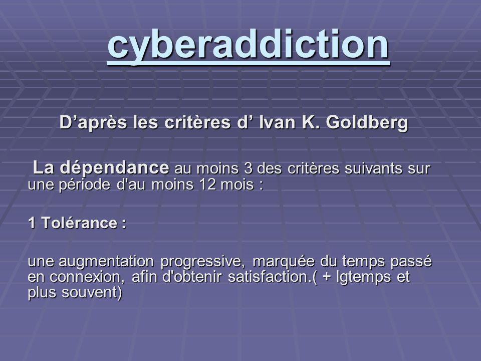 cyberaddiction Daprès les critères d Ivan K. Goldberg La dépendance au moins 3 des critères suivants sur une période d'au moins 12 mois : La dépendanc