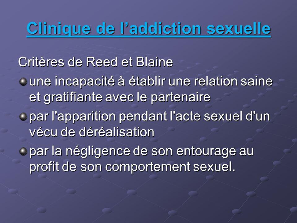 Clinique de laddiction sexuelle Critères de Reed et Blaine une incapacité à établir une relation saine et gratifiante avec le partenaire par l apparition pendant l acte sexuel d un vécu de déréalisation par la négligence de son entourage au profit de son comportement sexuel.