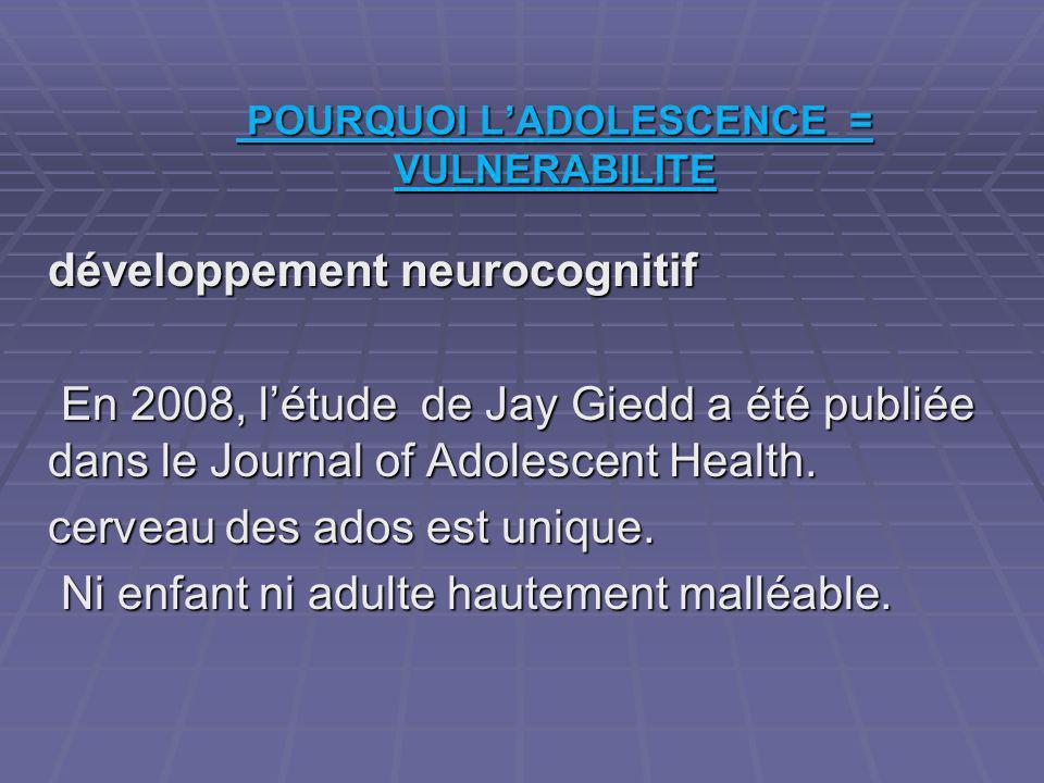 POURQUOI LADOLESCENCE = VULNERABILITE POURQUOI LADOLESCENCE = VULNERABILITE développement neurocognitif En 2008, létude de Jay Giedd a été publiée dans le Journal of Adolescent Health.