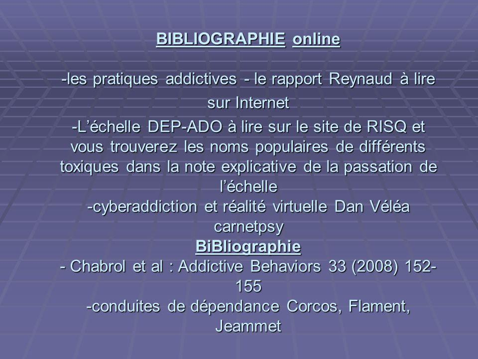 BIBLIOGRAPHIE online -les pratiques addictives - le rapport Reynaud à lire sur Internet -Léchelle DEP-ADO à lire sur le site de RISQ et vous trouverez
