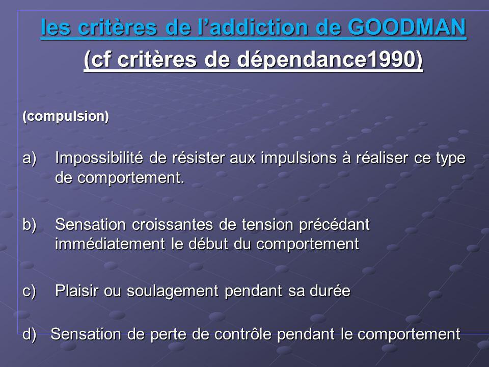 les critères de laddiction de GOODMAN (cf critères de dépendance1990) (compulsion) a)Impossibilité de résister aux impulsions à réaliser ce type de comportement.