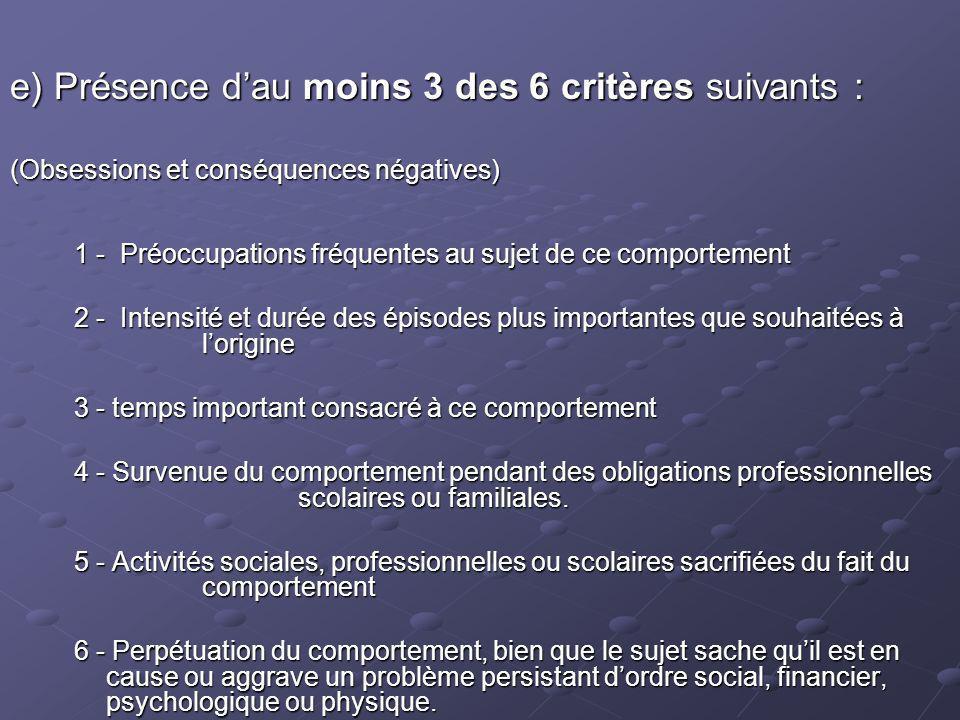 e) Présence dau moins 3 des 6 critères suivants : (Obsessions et conséquences négatives) 1 - Préoccupations fréquentes au sujet de ce comportement 2 -