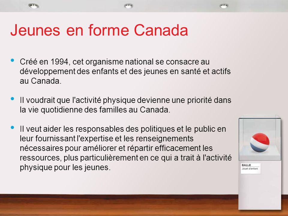 Jeunes en forme Canada Créé en 1994, cet organisme national se consacre au développement des enfants et des jeunes en santé et actifs au Canada. Il vo