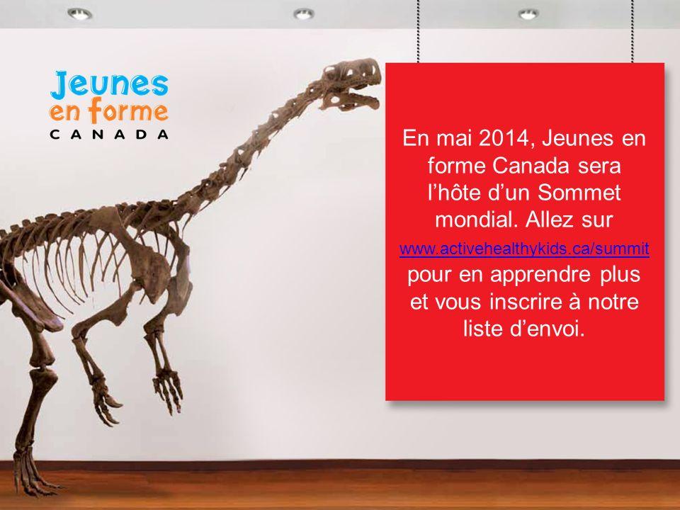 En mai 2014, Jeunes en forme Canada sera lhôte dun Sommet mondial. Allez sur www.activehealthykids.ca/summit pour en apprendre plus et vous inscrire à