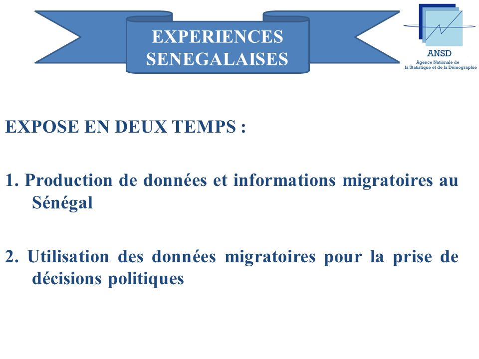 REPUBLIQUE DU SENEGAL Un Peuple – Un But – Une Foi ------------°-------------- ------------°-------------- Ministère du Plan Agence Nationale de la Statistique et de la Démographie (ANSD) Préparé par Mme FAYE Awa CISSOKO Economiste/Démographe Processus de Rabat Réunion sur le Thème Horizontal: Renforcer la prise de décisions politiques sur la base de données migratoires probantes 11-12 Septembre 2013, Dakar