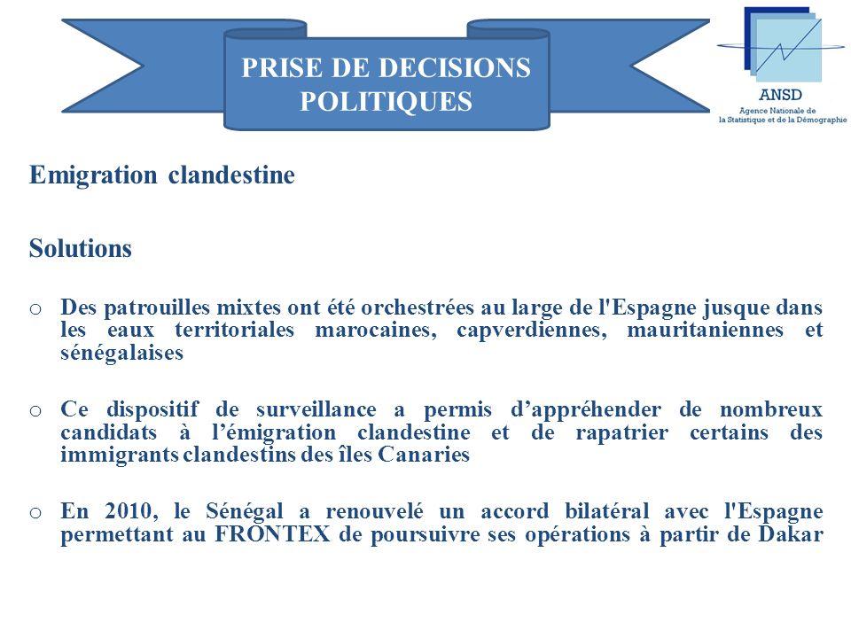 PRISE DE DECISIONS POLITIQUES Emigration clandestine Solutions o Une surveillance permanente par des patrouilles (maritime, aérienne et terrestre) sur le littoral est engagée conjointement avec l agence européenne de gestion des frontières extérieures (FRONTEX) o De 2006 à 2008, le FRONTEX a mené conjointement avec le Sénégal, les opérations HERA pour retenir le flow des émigrations clandestines vers les îles Canaries o Ces opérations étaient gérées par un «Etat major mixte», composé d éléments des Forces armées, de la Gendarmerie, de la Police et de la Marine mobilisés par le Sénégal et lEspagne dans loptique dune tolérance zéro vis-à-vis de lémigration clandestine